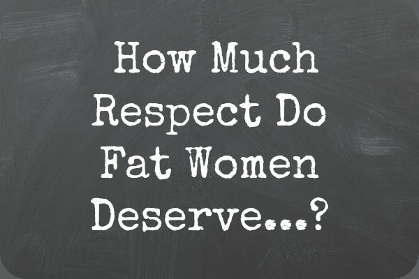 How Much Respect Do Fat Women Deserve?